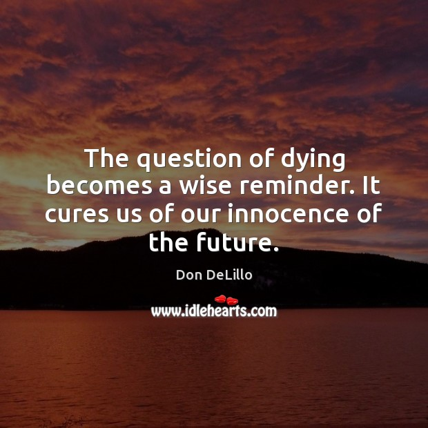 The question of dying becomes a wise reminder. It cures us of our innocence of the future. Image