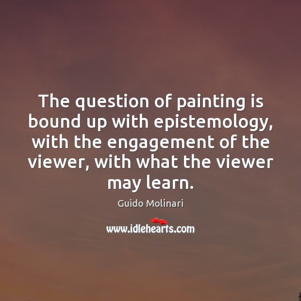 The question of painting is bound up with epistemology, with the engagement Engagement Quotes Image