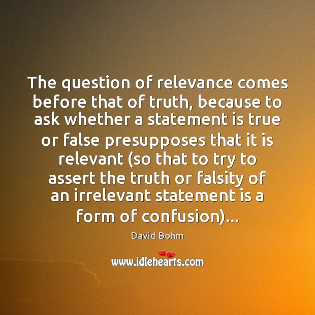 The question of relevance comes before that of truth, because to ask Image
