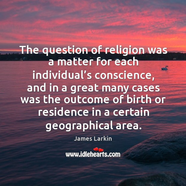 The question of religion was a matter for each individual's conscience, and in a great James Larkin Picture Quote