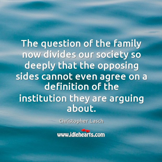 The question of the family now divides our society so deeply that the opposing sides Christopher Lasch Picture Quote