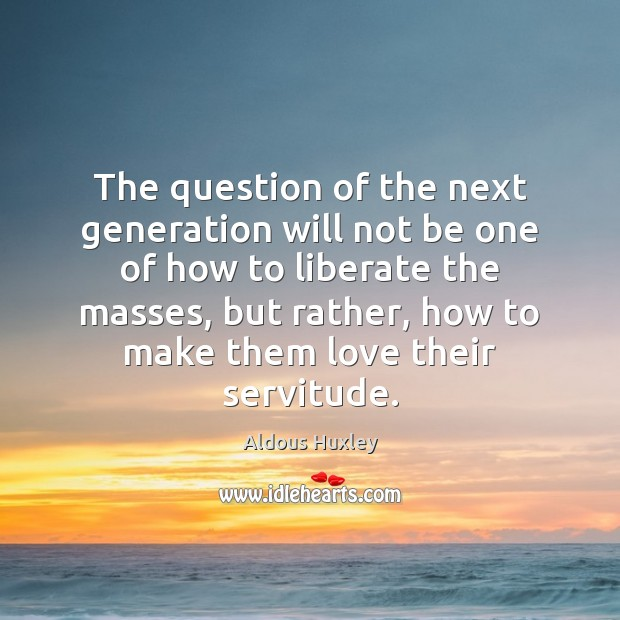 The question of the next generation will not be one of how Liberate Quotes Image