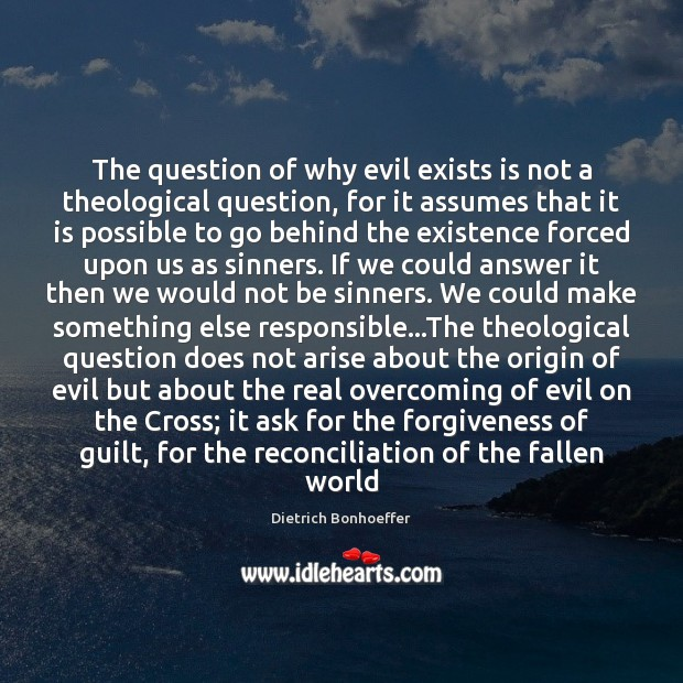 The question of why evil exists is not a theological question, for Dietrich Bonhoeffer Picture Quote