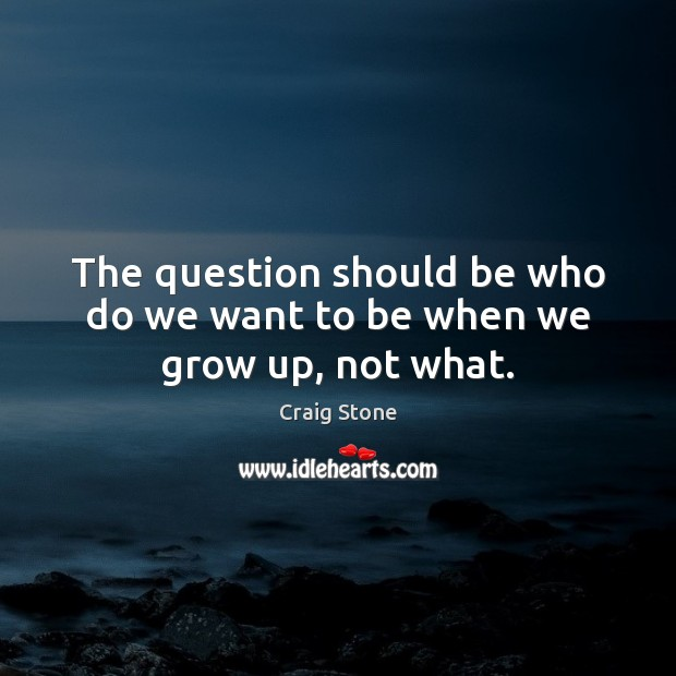 The question should be who do we want to be when we grow up, not what. Image