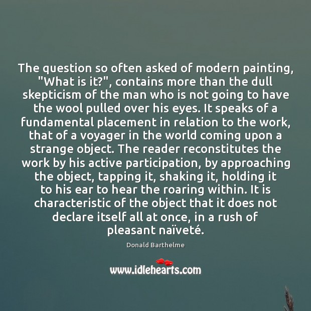 """The question so often asked of modern painting, """"What is it?"""", contains Donald Barthelme Picture Quote"""