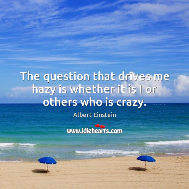 The question that drives me hazy is whether it is I or others who is crazy. Image