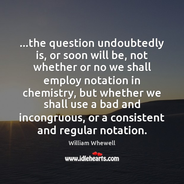 …the question undoubtedly is, or soon will be, not whether or no William Whewell Picture Quote