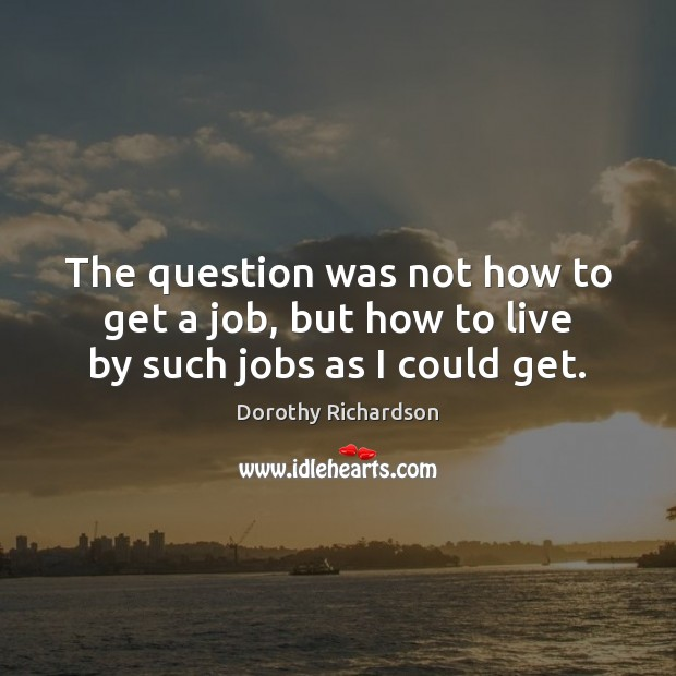 The question was not how to get a job, but how to live by such jobs as I could get. Image