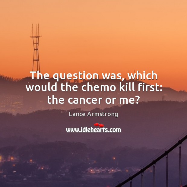 The question was, which would the chemo kill first: the cancer or me? Lance Armstrong Picture Quote