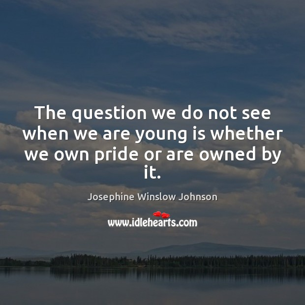 The question we do not see when we are young is whether we own pride or are owned by it. Image