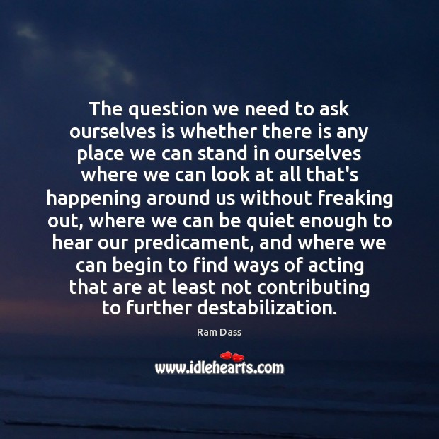 The question we need to ask ourselves is whether there is any Ram Dass Picture Quote