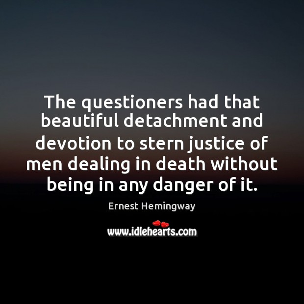 The questioners had that beautiful detachment and devotion to stern justice of Ernest Hemingway Picture Quote