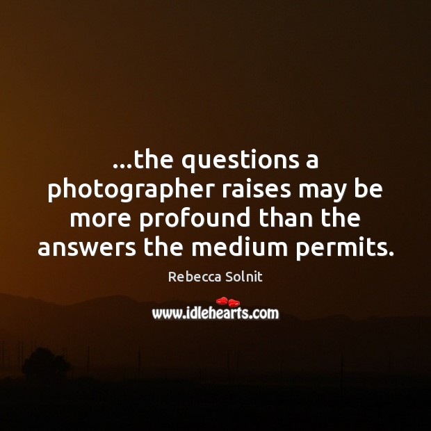 …the questions a photographer raises may be more profound than the answers Rebecca Solnit Picture Quote