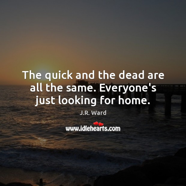 The quick and the dead are all the same. Everyone's just looking for home. Image