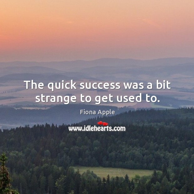 The quick success was a bit strange to get used to. Image