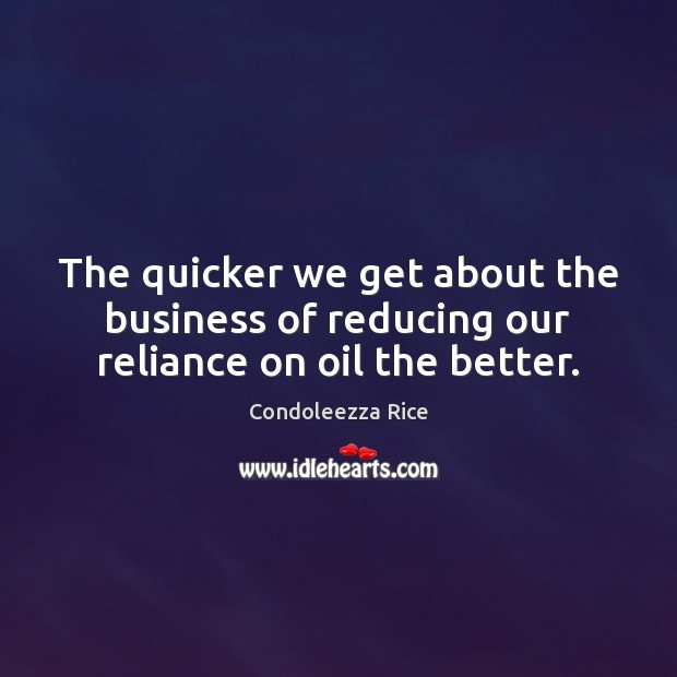 The quicker we get about the business of reducing our reliance on oil the better. Condoleezza Rice Picture Quote