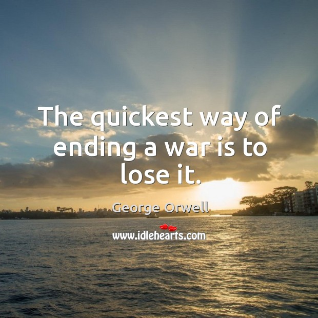 The quickest way of ending a war is to lose it. Image