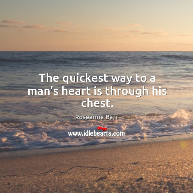 The quickest way to a man's heart is through his chest. Roseanne Barr Picture Quote