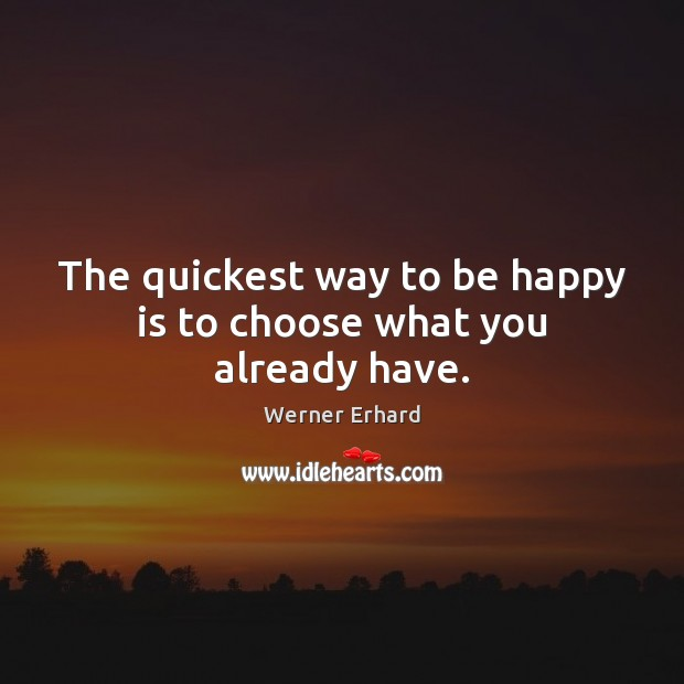 The quickest way to be happy is to choose what you already have. Werner Erhard Picture Quote