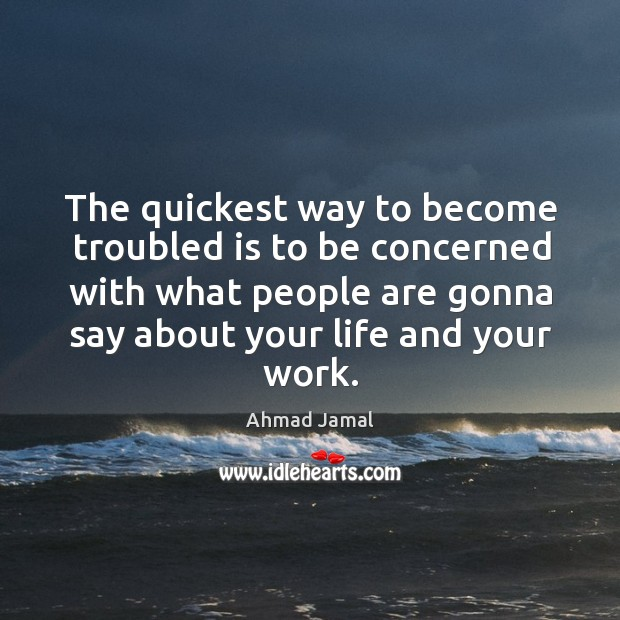 The quickest way to become troubled is to be concerned with what people are gonna say about your life and your work. Image