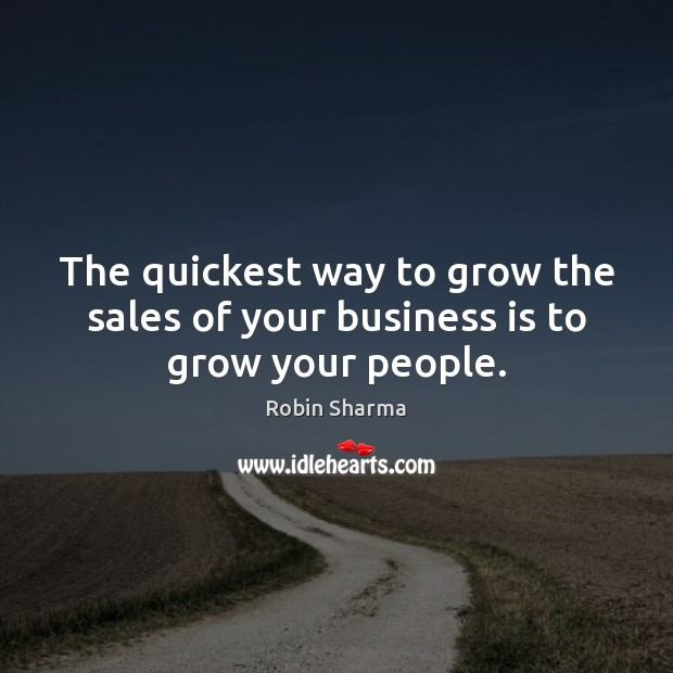 The quickest way to grow the sales of your business is to grow your people. Business Quotes Image