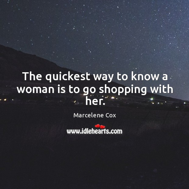Image, The quickest way to know a woman is to go shopping with her.