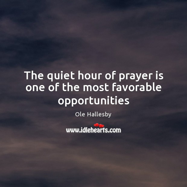 The quiet hour of prayer is one of the most favorable opportunities Prayer Quotes Image