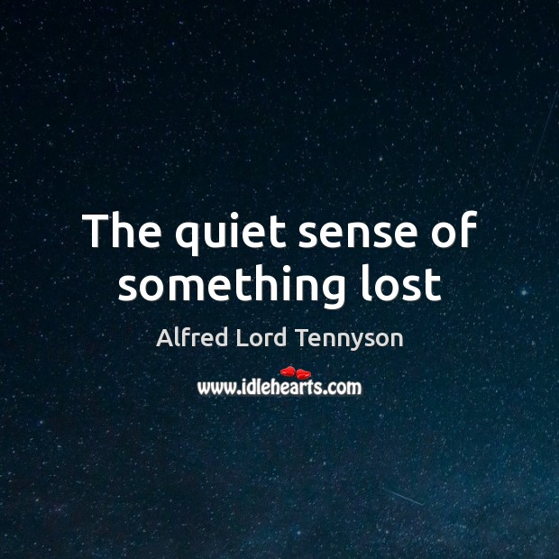 The quiet sense of something lost Alfred Lord Tennyson Picture Quote