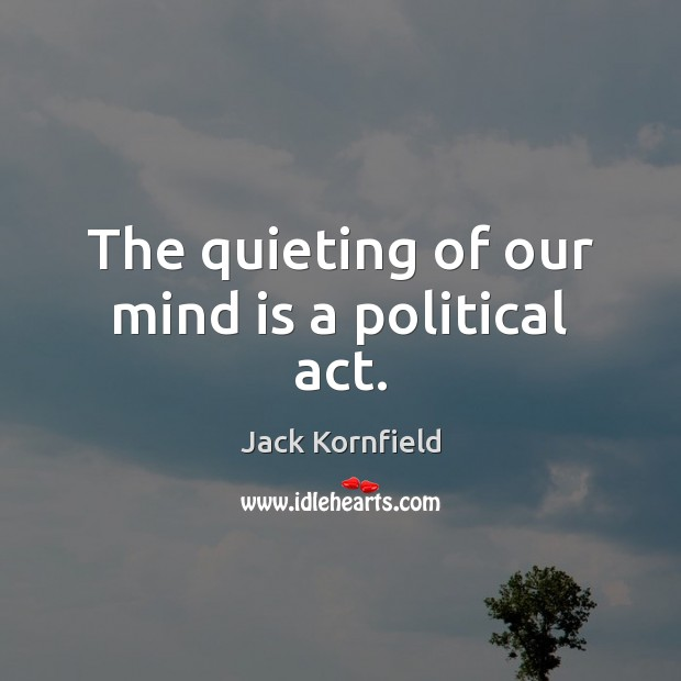 The quieting of our mind is a political act. Jack Kornfield Picture Quote