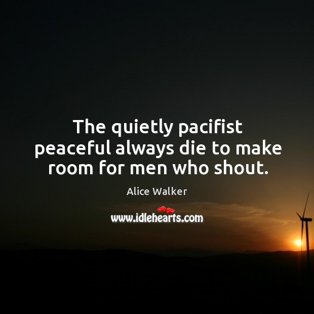 Image, The quietly pacifist peaceful always die to make room for men who shout.