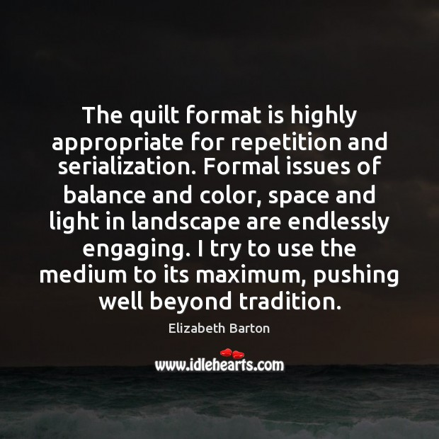 The quilt format is highly appropriate for repetition and serialization. Formal issues Elizabeth Barton Picture Quote