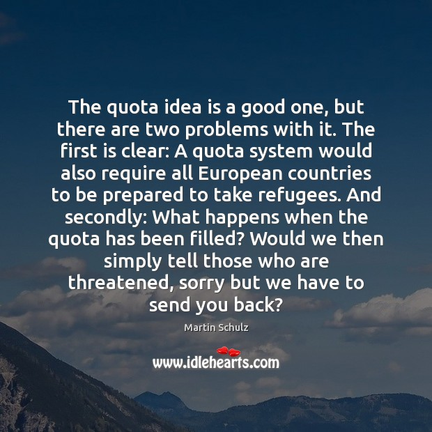 The quota idea is a good one, but there are two problems Martin Schulz Picture Quote