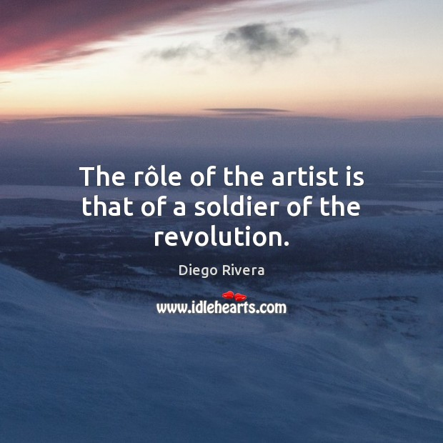 The rôle of the artist is that of a soldier of the revolution. Image