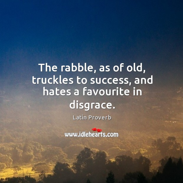 Image, The rabble, as of old, truckles to success, and hates a favourite in disgrace.