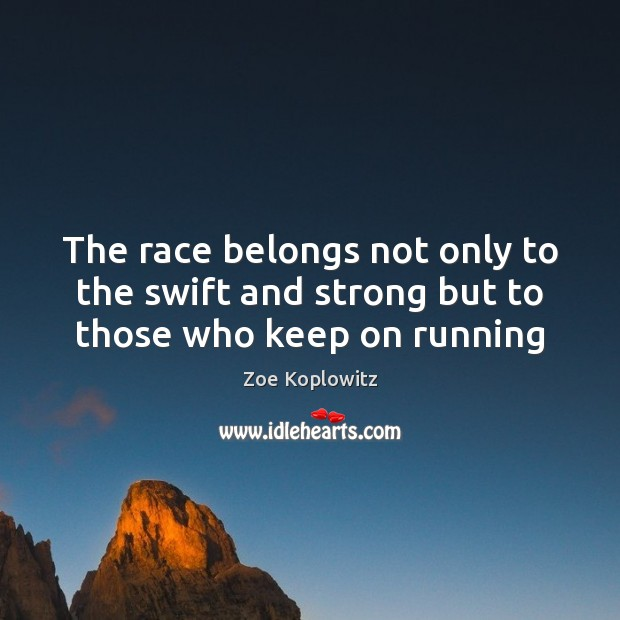 The race belongs not only to the swift and strong but to those who keep on running Image