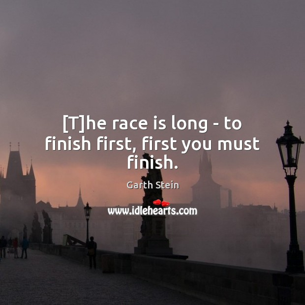 [T]he race is long – to finish first, first you must finish. Garth Stein Picture Quote
