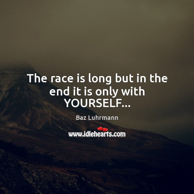The race is long but in the end it is only with YOURSELF… Baz Luhrmann Picture Quote