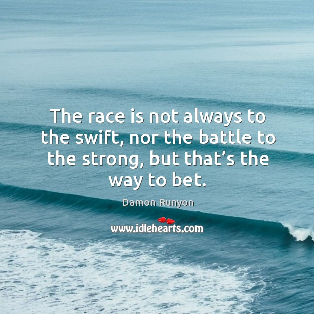 The race is not always to the swift, nor the battle to the strong, but that's the way to bet. Image