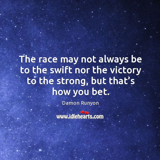 The race may not always be to the swift nor the victory to the strong, but that's how you bet. Image