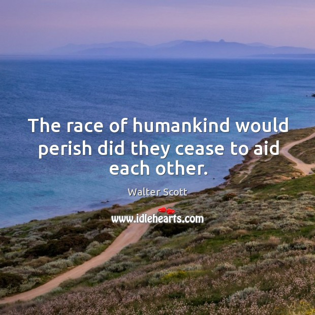 The race of humankind would perish did they cease to aid each other. Image