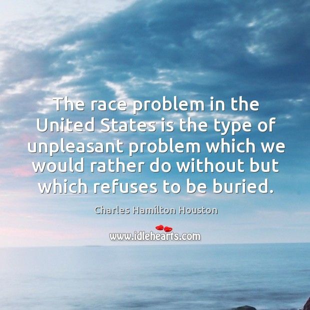 The race problem in the united states is the type of unpleasant problem which we would rather Charles Hamilton Houston Picture Quote