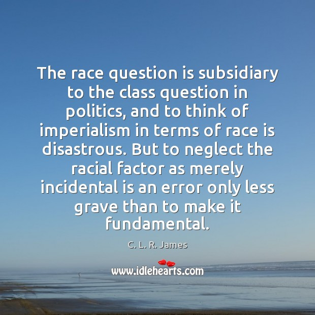 The race question is subsidiary to the class question in politics, and C. L. R. James Picture Quote