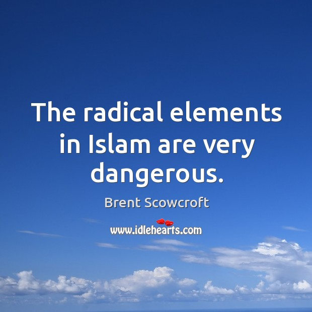 The radical elements in islam are very dangerous. Brent Scowcroft Picture Quote