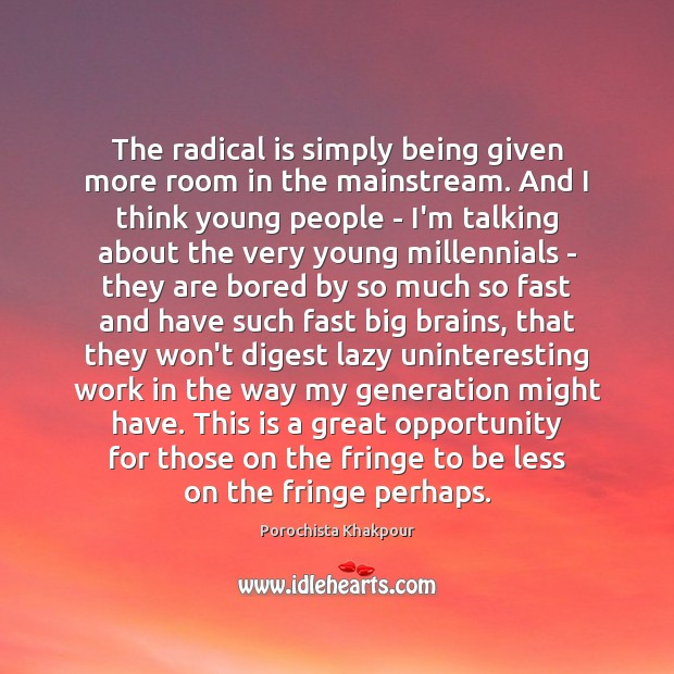 The radical is simply being given more room in the mainstream. And Image