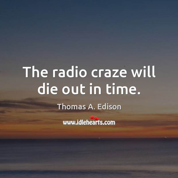 The radio craze will die out in time. Thomas A. Edison Picture Quote