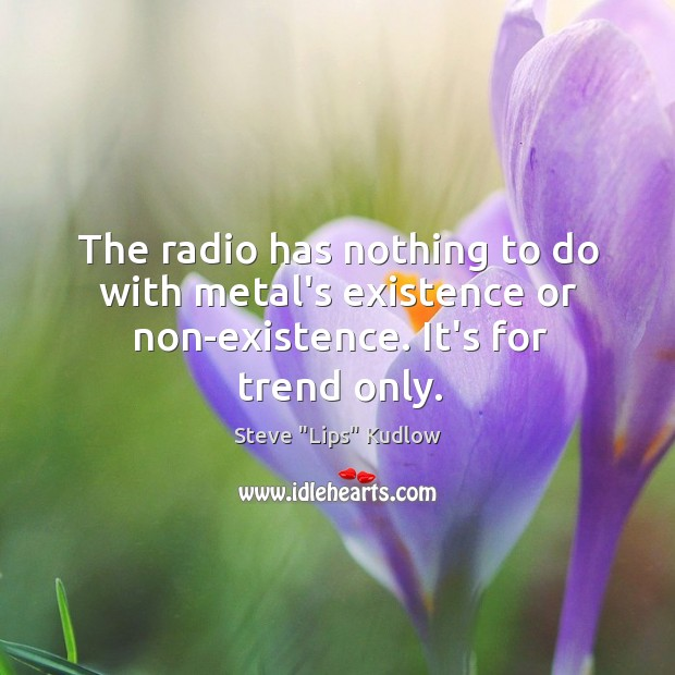 The radio has nothing to do with metal's existence or non-existence. It's for trend only. Image