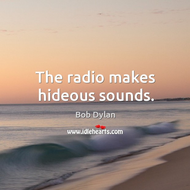 The radio makes hideous sounds. Image