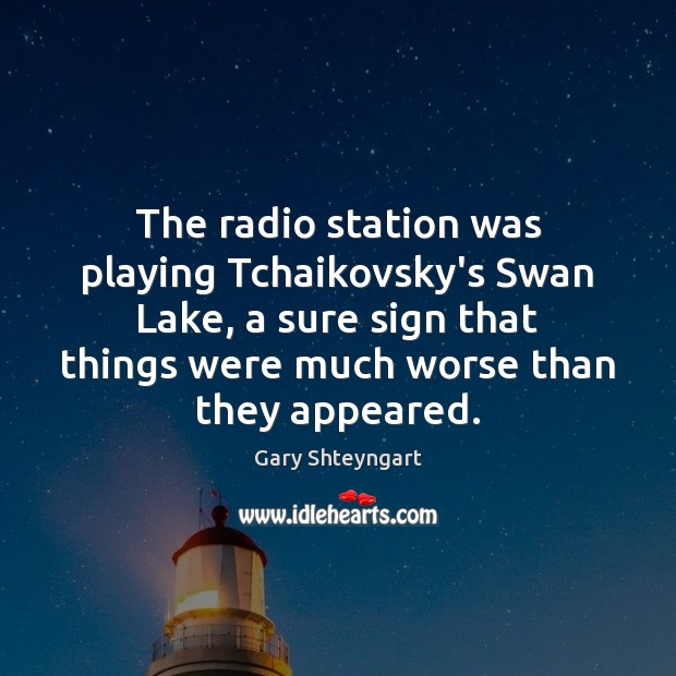The radio station was playing Tchaikovsky's Swan Lake, a sure sign that Gary Shteyngart Picture Quote