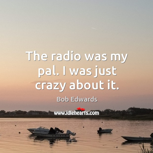 The radio was my pal. I was just crazy about it. Bob Edwards Picture Quote