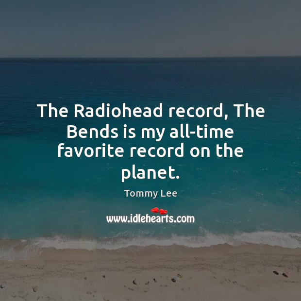 Image, The Radiohead record, The Bends is my all-time favorite record on the planet.